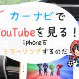 カーナビ(日産純正)でYouTubeを見る方法!iphoneとナビをミラーリングせよ