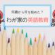 いつから英語教育始めた?わが家の5歳&4歳児の英語遍歴!